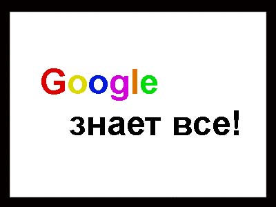 http://blogonika.ru/wp-content/uploads/2010/04/google-znaet.jpg